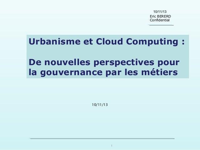 10/11/13 Eric BERERD Confidential  Urbanisme et Cloud Computing : De nouvelles perspectives pour la gouvernance par les mé...