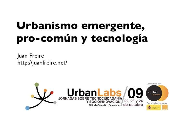 Urbanismo emergente, pro-común y tecnología Juan Freire http://juanfreire.net/