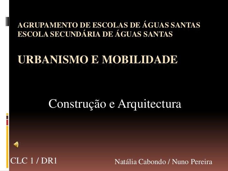 AGRUPAMENTO DE ESCOLAS DE ÁGUAS SANTASESCOLA SECUNDÁRIA DE ÁGUAS SANTASUrbanismo e Mobilidade<br />Construção e Arquitectu...