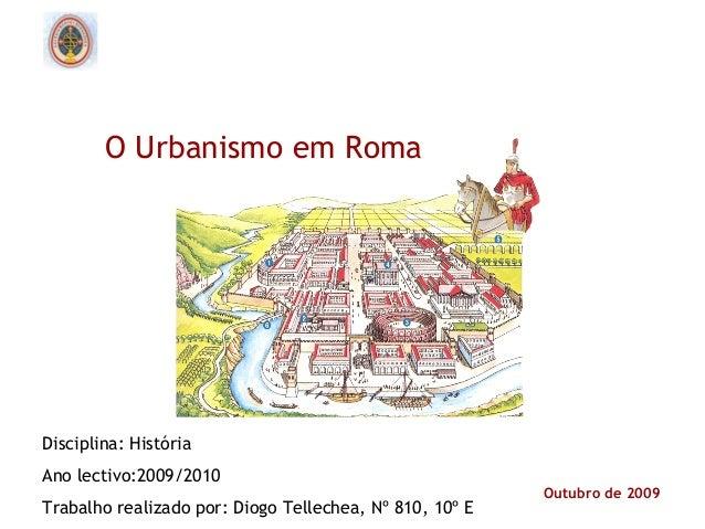 Outubro de 2009O Urbanismo em RomaDisciplina: HistóriaAno lectivo:2009/2010Trabalho realizado por: Diogo Tellechea, Nº 810...