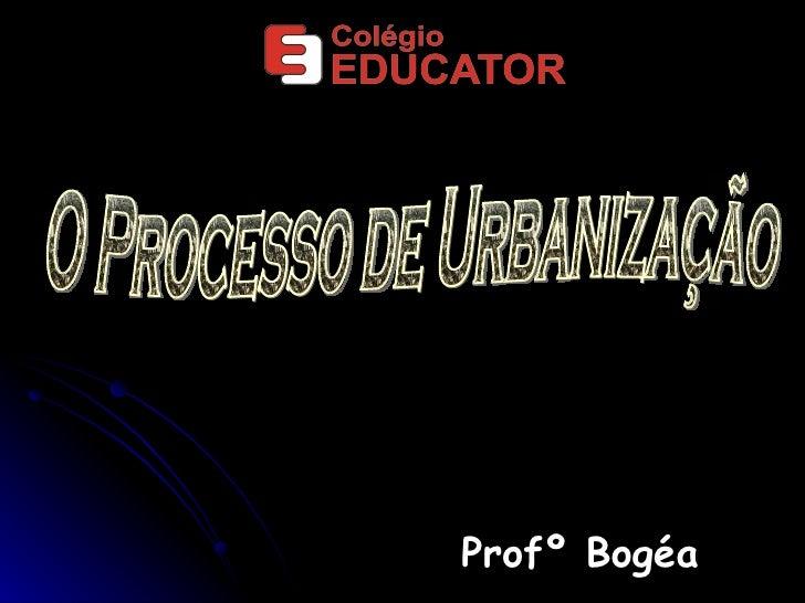 Profº Bogéa O Processo de Urbanização
