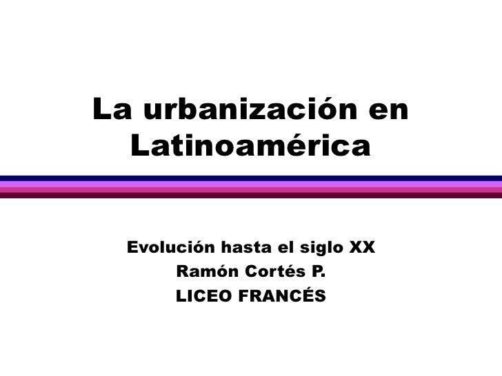 La urbanización en Latinoamérica Evolución hasta el siglo XX Ramón Cortés P. LICEO FRANCÉS
