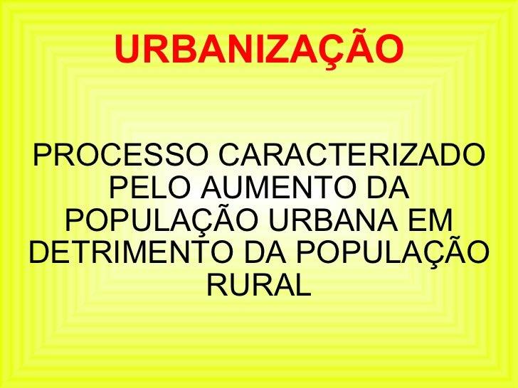 URBANIZAÇÃO PROCESSO CARACTERIZADO PELO AUMENTO DA POPULAÇÃO URBANA EM DETRIMENTO DA POPULAÇÃO RURAL