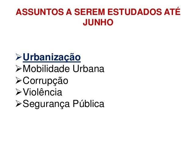 ASSUNTOS A SEREM ESTUDADOS ATÉ JUNHO Urbanização Mobilidade Urbana Corrupção Violência Segurança Pública