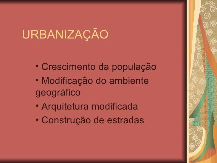 URBANIZAÇÃO <ul><li>Crescimento da população </li></ul><ul><li>Modificação do ambiente geográfico </li></ul><ul><li>Arquit...