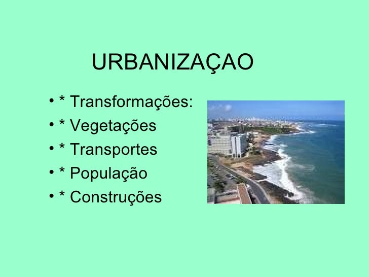 URBANIZAÇAO <ul><li>* Transformações: </li></ul><ul><li>* Vegetações </li></ul><ul><li>* Transportes </li></ul><ul><li>* P...
