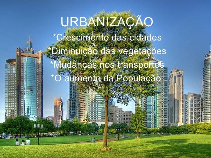 URBANIZAÇÃO *Crescimento das cidades *Diminuição das vegetações *Mudanças nos transportes *O aumento da População