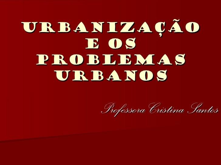 URBANIZAÇÃO    e os problemas  urbanos    Professora Cristina Santos