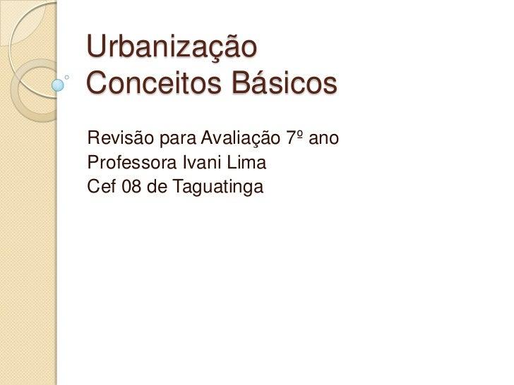 UrbanizaçãoConceitos BásicosRevisão para Avaliação 7º anoProfessora Ivani LimaCef 08 de Taguatinga