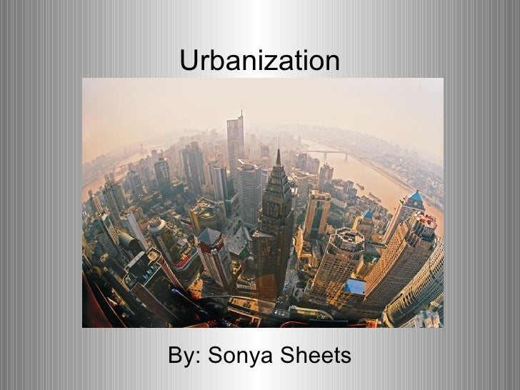 Urbanization By: Sonya Sheets