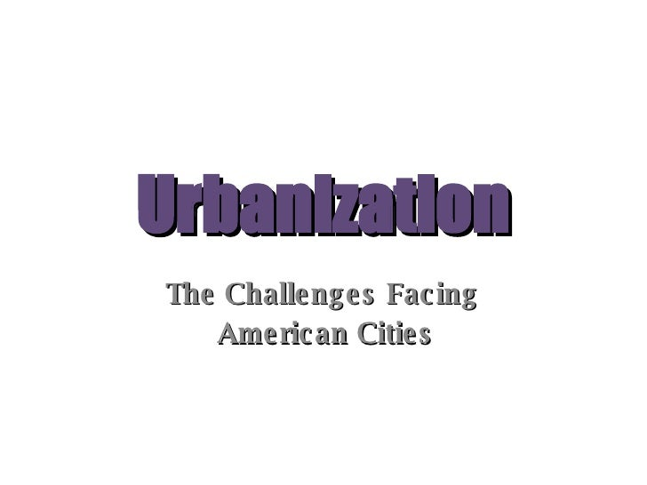 Urbanization The Challenges Facing  American Cities