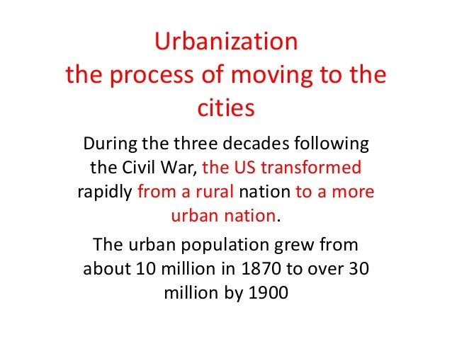 Urbanization the process of moving to the cities During the three decades following the Civil War, the US transformed rapi...