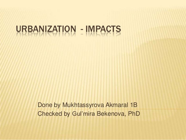 URBANIZATION - IMPACTS    Done by Mukhtassyrova Akmaral 1B    Checked by Gul'mira Bekenova, PhD