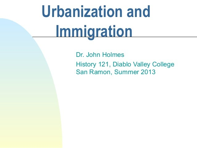 Urbanization and Immigration Dr. John Holmes History 121, Diablo Valley College San Ramon, Summer 2013