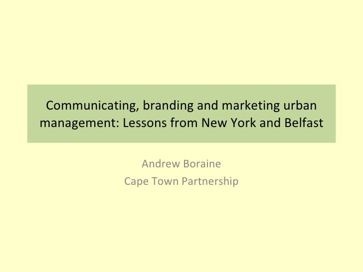 Communicating, branding and marketing urban management: Lessons from New York and Belfast Andrew Boraine Cape Town Partner...