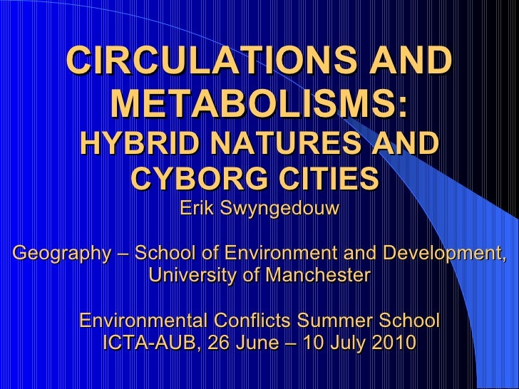 CIRCULATIONS AND METABOLISMS: HYBRID NATURES AND CYBORG CITIES   Erik Swyngedouw Geography – School of Environment and Dev...