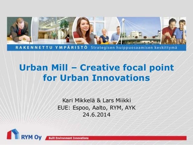 Urban Mill – Creative focal point for Urban Innovations Kari Mikkelä & Lars Miikki EUE: Espoo, Aalto, RYM, AYK 24.6.2014