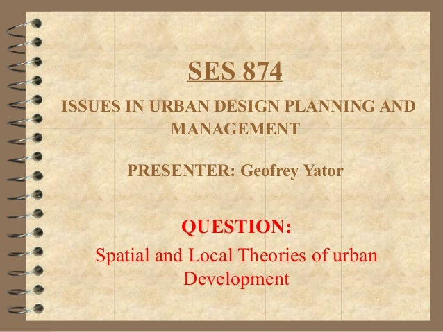 SES 874ISSUES IN URBAN DESIGN PLANNING ANDMANAGEMENTPRESENTER: Geofrey YatorQUESTION:Spatial and Local Theories of urbanDe...