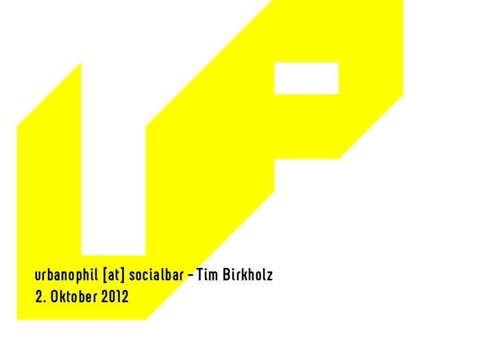 URBANOPHIL urbanophil [at] socialbar – Tim Birkholz 2. Oktober 2012
