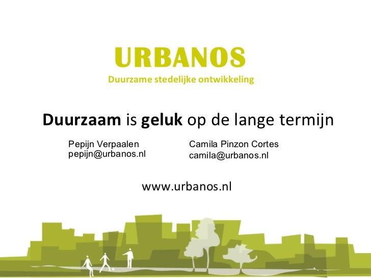URBANOS Duurzame stedelijke ontwikkeling (Geld). Duurzaam  is  geluk  op de lange termijn Pepijn Verpaalen [email_address]...