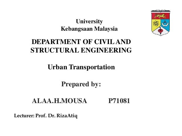 University Kebangsaan Malaysia  DEPARTMENT OF CIVIL AND STRUCTURAL ENGINEERING  Urban Transportation Prepared by: ALAA.H.M...