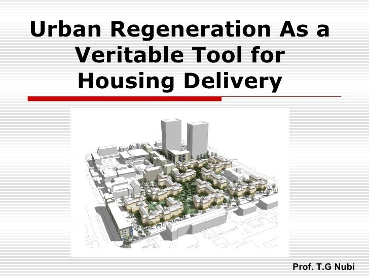 Urban Regeneration As a   Veritable Tool for   Housing Delivery                    Prof. T.G Nubi