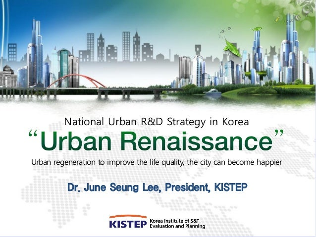 National Urban R&D Strategy in KoreaUrban regeneration to improve the life quality, the city can become happier          D...