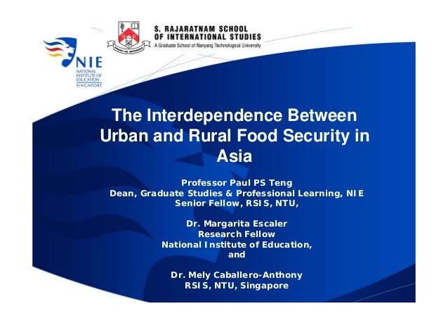 The Interdependence BetweenUrban and Rural Food Security in             Asia              Professor Paul PS Teng Dean, Gra...