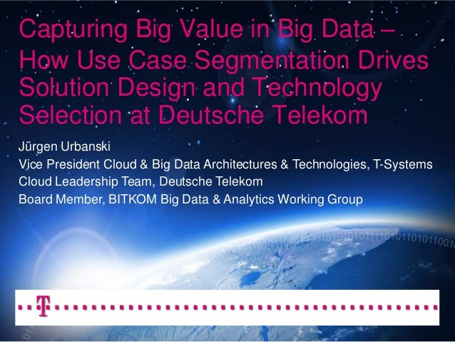 Capturing Big Value in Big Data –How Use Case Segmentation DrivesSolution Design and TechnologySelection at Deutsche Telek...