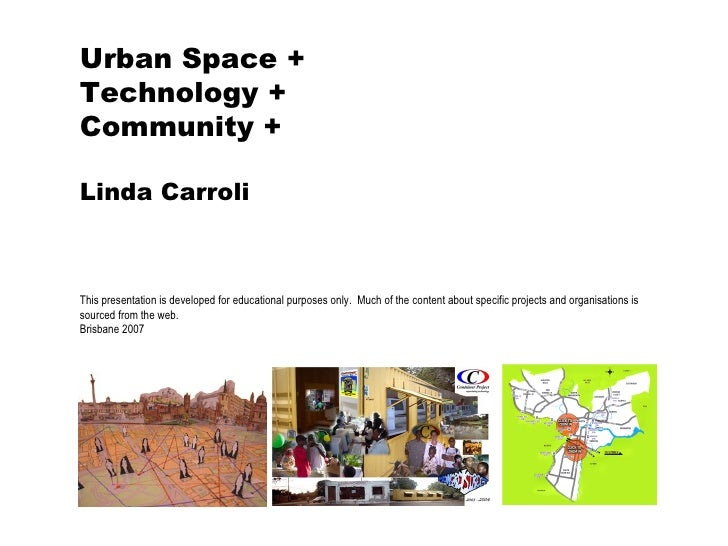 Urban Space + Technology + Community + Linda Carroli This presentation is developed for educational purposes only.  Much o...
