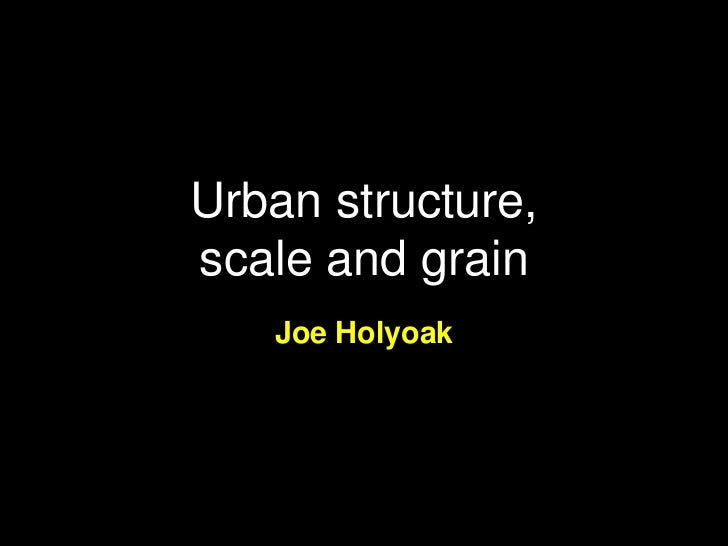 Urban structure, scale and grain, Joe Holyoak