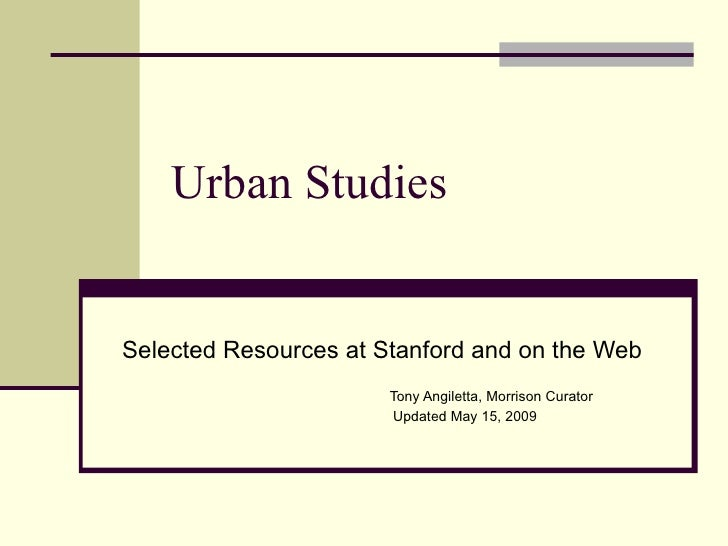 Urban Studies   Selected Resources at Stanford and on the Web                        Tony Angiletta, Morrison Curator     ...