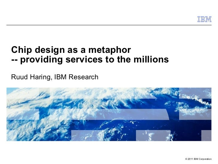 Chip design as a metaphor  -- providing services to the millions Ruud Haring, IBM Research