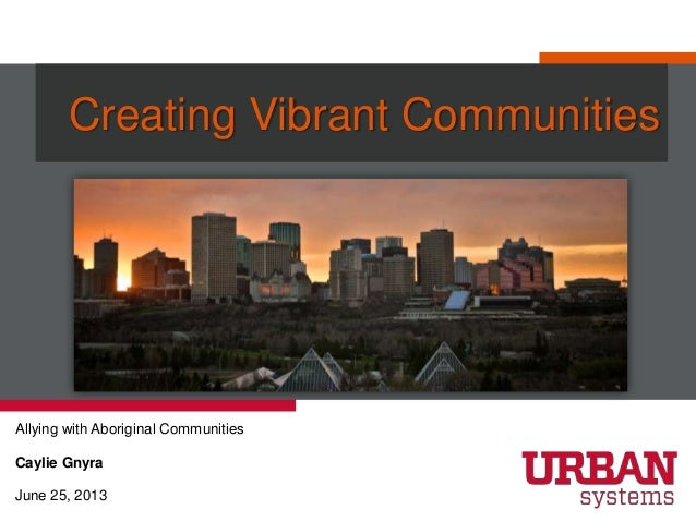 Creating Vibrant Communities Allying with Aboriginal Communities Caylie Gnyra June 25, 2013