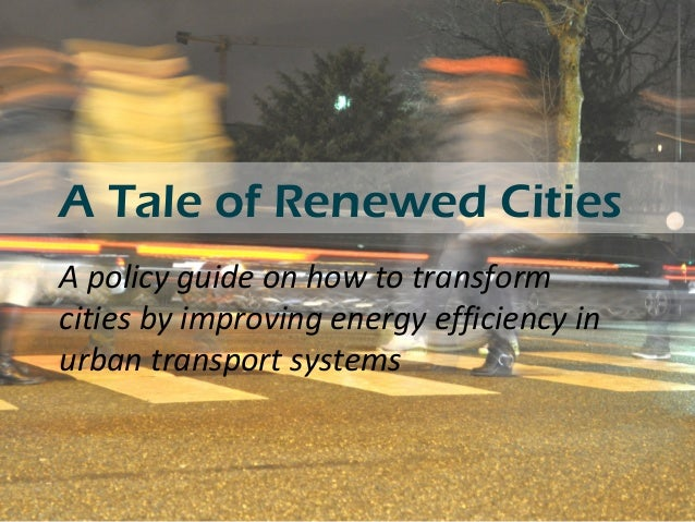A Tale of Renewed Cities A policy guide on how to transform cities by improving energy efficiency in urban transport syste...
