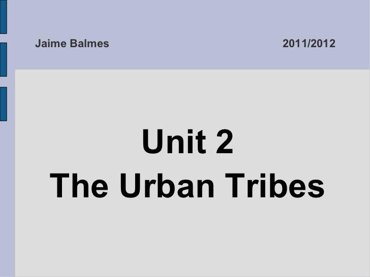 Jaime Balmes 2011/2012 <ul>Unit 2 The Urban Tribes </ul>