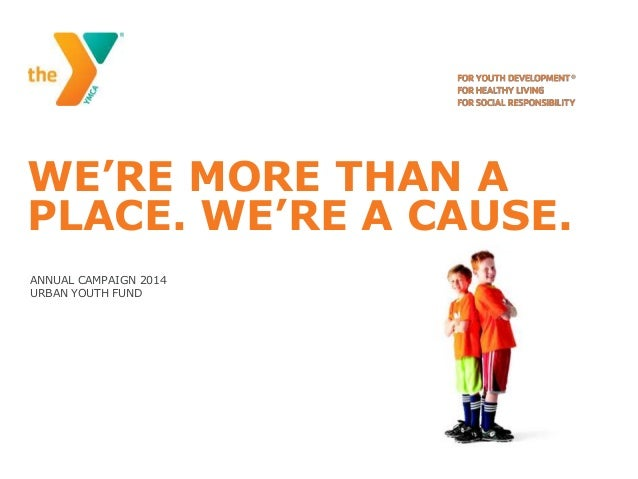 WE'RE MORE THAN A PLACE. WE'RE A CAUSE. ANNUAL CAMPAIGN 2014 URBAN YOUTH FUND