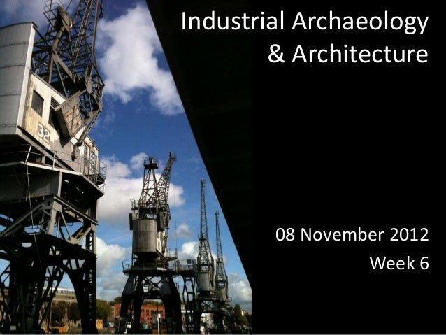 Industrial Archaeology        & Architecture        08 November 2012                 Week 6