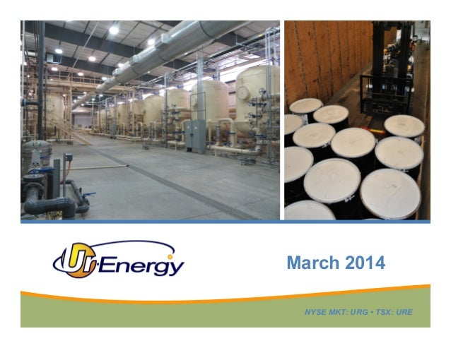 March 2014 NYSE MKT: URG • TSX: URE