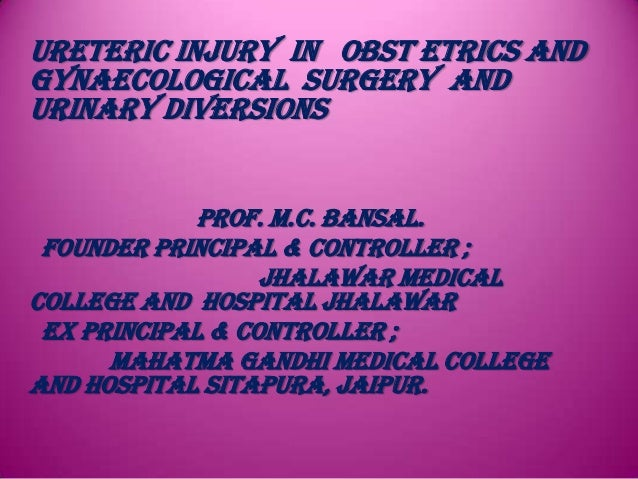 URETERIC INJURY IN OBST ETRICS ANDGYNAECOLOGICAL SURGERY ANDURINARY DIVERSIONS             Prof. M.C. Bansal. Founder Prin...