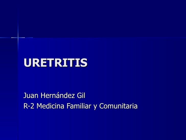 URETRITIS Juan Hernández Gil R-2 Medicina Familiar y Comunitaria