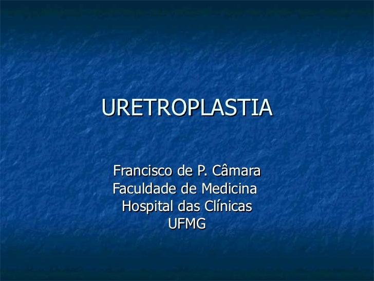 URETROPLASTIA Francisco de P. Câmara Faculdade de Medicina  Hospital das Clínicas UFMG