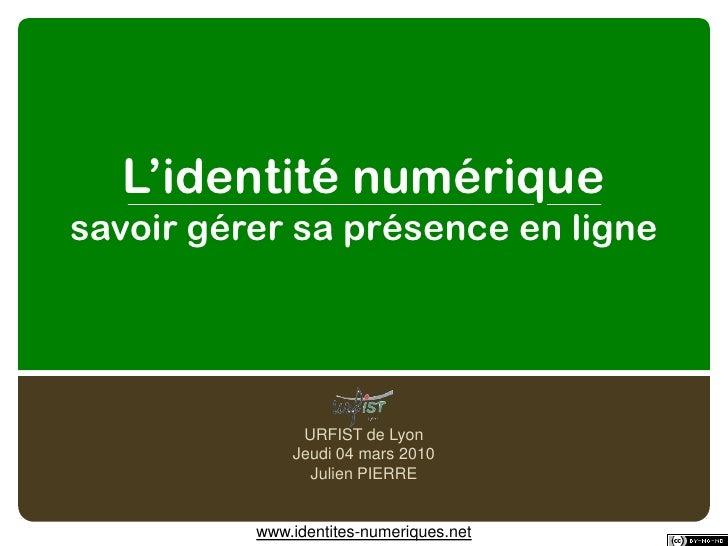 L'identité numériquesavoir gérer sa présence en ligne<br />URFIST de Lyon<br />Jeudi 04 mars 2010<br />Julien PIERRE<br />...