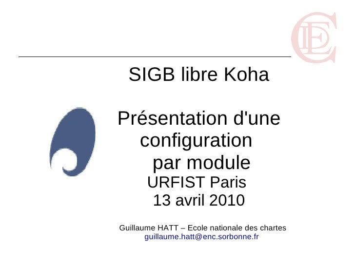 SIGB libre Koha  Présentation d'une   configuration    par module        URFIST Paris         13 avril 2010 Guillaume HATT...