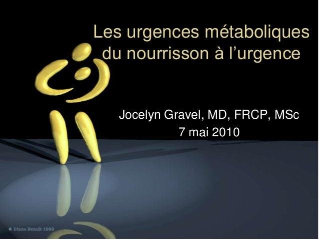 Les urgences métaboliques du nourrisson à l'urgence  Jocelyn Gravel, MD, FRCP, MSc 7 mai 2010