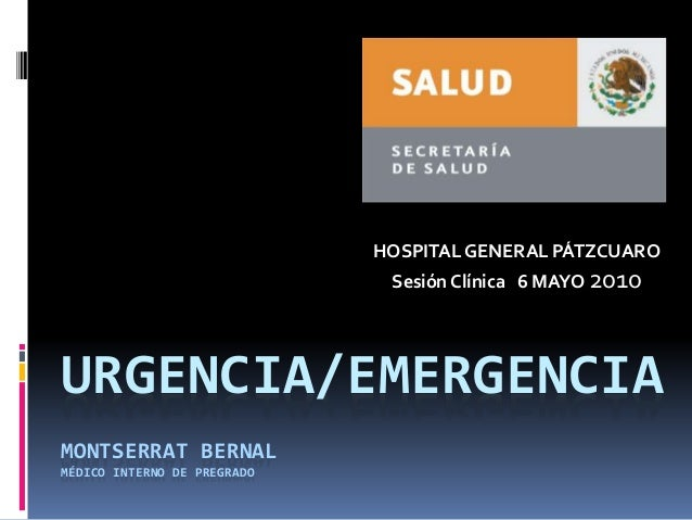 URGENCIA/EMERGENCIA MONTSERRAT BERNAL MÉDICO INTERNO DE PREGRADO HOSPITAL GENERAL PÁTZCUARO Sesión Clínica 6 MAYO 2010