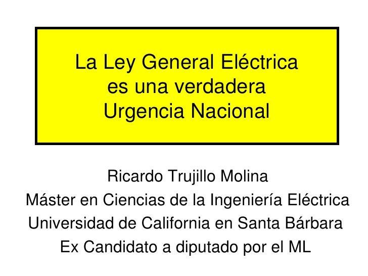 La Ley General Eléctrica         es una verdadera         Urgencia Nacional          Ricardo Trujillo MolinaMáster en Cien...