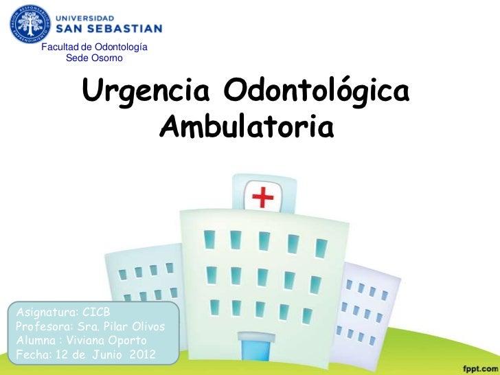 Facultad de Odontología         Sede Osorno            Urgencia Odontológica                AmbulatoriaAsignatura: CICBPro...