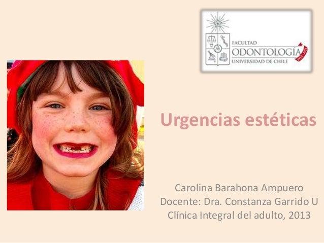 Urgencias estéticasCarolina Barahona AmpueroDocente: Dra. Constanza Garrido UClínica Integral del adulto, 2013