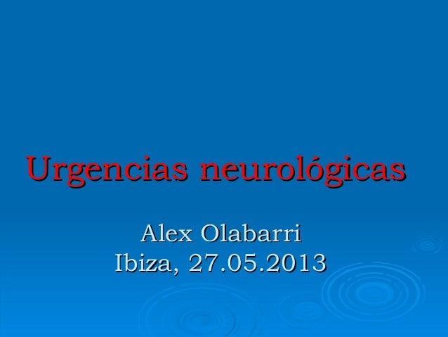 Urgencias neurológicasUrgencias neurológicas Alex OlabarriAlex Olabarri Ibiza, 27.05.2013Ibiza, 27.05.2013